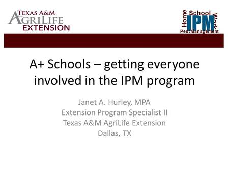 A+ Schools – getting everyone involved in the IPM program Janet A. Hurley, MPA Extension Program Specialist II Texas A&M AgriLife Extension Dallas, TX.