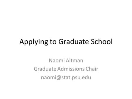 Applying to Graduate School Naomi Altman Graduate Admissions Chair