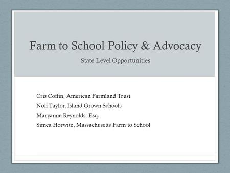 Farm to School Policy & Advocacy State Level Opportunities Cris Coffin, American Farmland Trust Noli Taylor, Island Grown Schools Maryanne Reynolds, Esq.