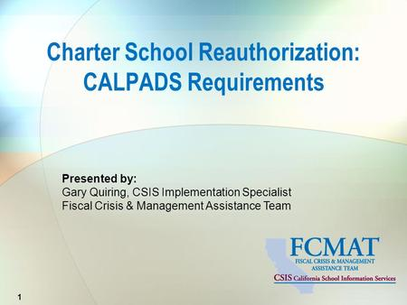 Presented by: Gary Quiring, CSIS Implementation Specialist Fiscal Crisis & Management Assistance Team Charter School Reauthorization: CALPADS Requirements.