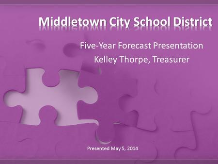 Five-Year Forecast Presentation Kelley Thorpe, Treasurer Presented May 5, 2014.