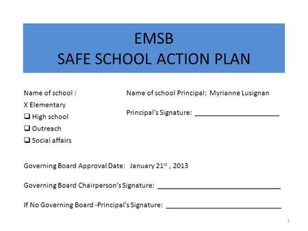 EMSB SAFE SCHOOL ACTION PLAN 1 Name of school : X Elementary  High school  Outreach  Social affairs Name of school Principal: Myrianne Lusignan Principal's.