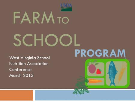 FARM TO SCHOOL West Virginia School Nutrition Association Conference March 2013 THE PROGRAM.