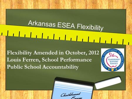Arkansas ESEA Flexibility Flexibility Amended in October, 2012 Louis Ferren, School Performance Public School Accountability.