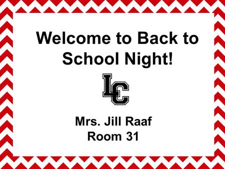 Welcome to Back to School Night! Mrs. Jill Raaf Room 31.