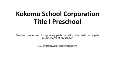 "Kokomo School Corporation Title I Preschool ""Kokomo has as one of its primary goals that all students will participate in some form of preschool"" Dr. Jeff."