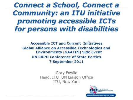 Connect a School, Connect a Community: an ITU initiative promoting accessible ICTs for persons with disabilities Accessible ICT and Current Initiatives.