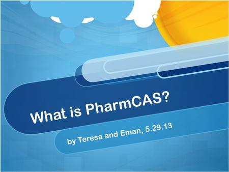 What is PharmCAS? by Teresa and Eman, 5.29.13. So what is it? It is the Pharmacy College Application Service An online service that almost all pharmacy.