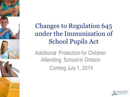 Changes to Regulation 645 under the Immunization of School Pupils Act Additional Protection for Children Attending School in Ontario Coming July 1, 2014.