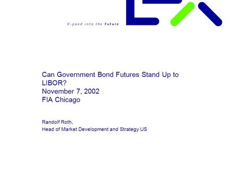 Can Government Bond Futures Stand Up to LIBOR? November 7, 2002 FIA Chicago Randolf Roth, Head of Market Development and Strategy US.