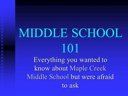 MIDDLE SCHOOL 101 Everything you wanted to know about Maple Creek Middle School but were afraid to ask.