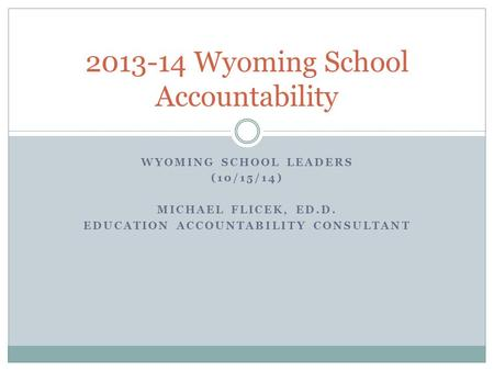 WYOMING SCHOOL LEADERS (10/15/14) MICHAEL FLICEK, ED.D. EDUCATION ACCOUNTABILITY CONSULTANT 2013-14 Wyoming School Accountability.