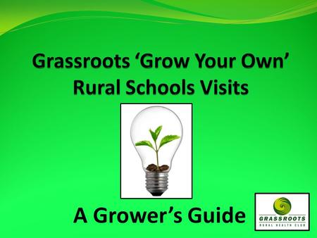 A Grower's Guide. Grow Your Own… Trialed in November 2009 – Northland Joint venture between Grassroots Rural Health Club, Auckland Medical School and.