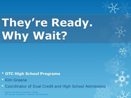 They're Ready. Why Wait? * OTC High School Programs * Kim Greene * Coordinator of Dual Credit and High School Admissions Ozarks Technical Community College.