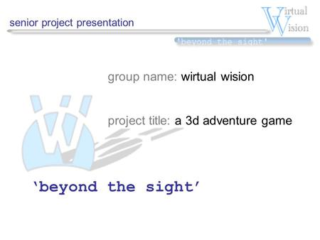 Senior project presentation group name: wirtual wision project title: a 3d adventure game 'beyond the sight'