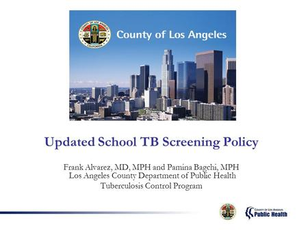 Updated School TB Screening Policy Frank Alvarez, MD, MPH and Pamina Bagchi, MPH Los Angeles County Department of Public Health Tuberculosis Control Program.