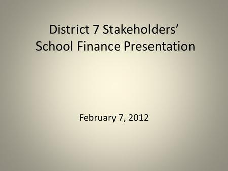 District 7 Stakeholders' School Finance Presentation February 7, 2012.