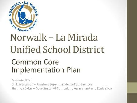 Norwalk – La Mirada Unified School District Common Core Implementation Plan Presented by: Dr. Lila Bronson – Assistant Superintendent of Ed. Services Shannon.