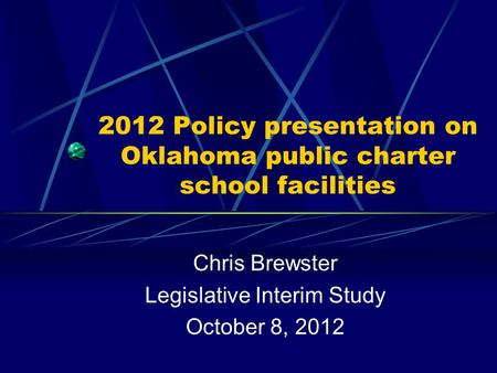 2012 Policy presentation on Oklahoma public charter school facilities Chris Brewster Legislative Interim Study October 8, 2012.
