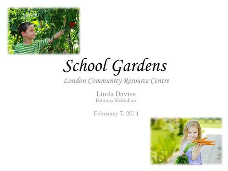 School Gardens London Community Resource Centre Linda Davies Brittany McMullan February 7, 2014.