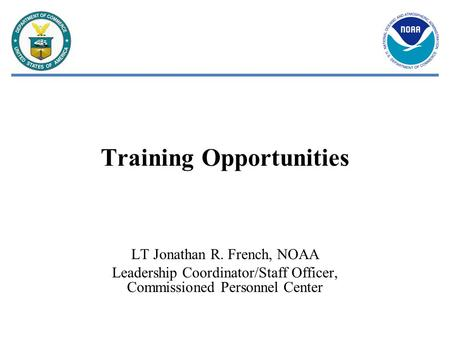 Training Opportunities LT Jonathan R. French, NOAA Leadership Coordinator/Staff Officer, Commissioned Personnel Center.