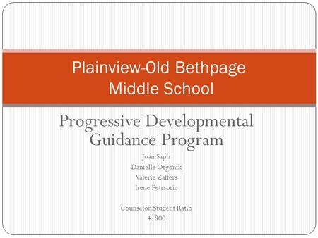 Progressive Developmental Guidance Program Joan Sapir Danielle Orgonik Valerie Zaffers Irene Petrsoric Counselor:Student Ratio 4: 800 Plainview-Old Bethpage.