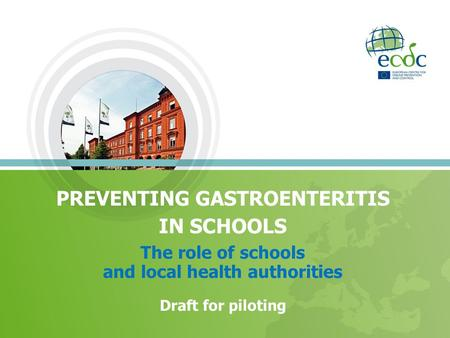 PREVENTING GASTROENTERITIS IN SCHOOLS The role of schools and local health authorities Draft for piloting.