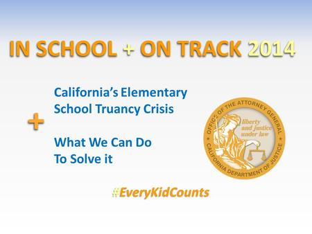IN SCHOOL + ON TRACK 2014 ++ California's Elementary School Truancy Crisis What We Can Do To Solve it #EveryKidCounts.