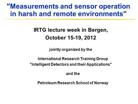 Measurements and sensor operation in harsh and remote environments IRTG lecture week in Bergen, October 15-19, 2012 jointly organized by the International.