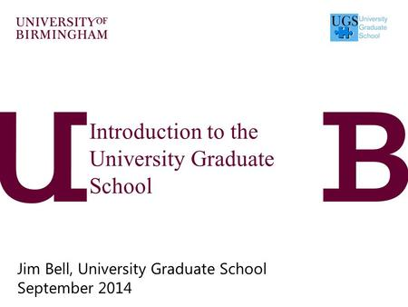 Introduction to the University Graduate School Jim Bell, University Graduate School September 2014.