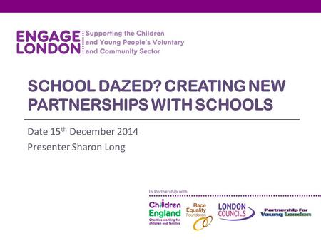 SCHOOL DAZED? CREATING NEW PARTNERSHIPS WITH SCHOOLS Date 15 th December 2014 Presenter Sharon Long.