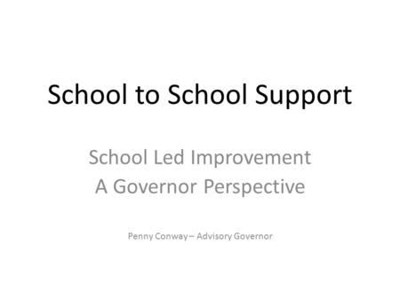 School to School Support School Led Improvement A Governor Perspective Penny Conway – Advisory Governor.