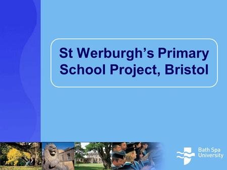 St Werburgh's Primary School Project, Bristol. St Werburgh's Primary School Project A research partnership between the school and the Centre for Education.