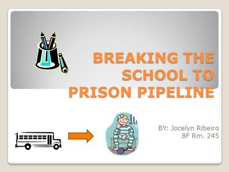 BREAKING THE SCHOOL TO PRISON PIPELINE BY: Jocelyn Ribeiro 8F Rm. 245.
