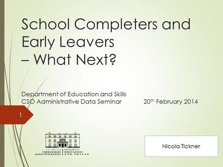 School Completers and Early Leavers – What Next? Department of Education and Skills CSO Administrative Data Seminar 20 th February 2014 1 Nicola Tickner.