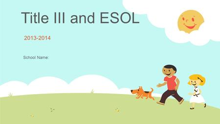 Title III and ESOL 2013-2014 School Name:.