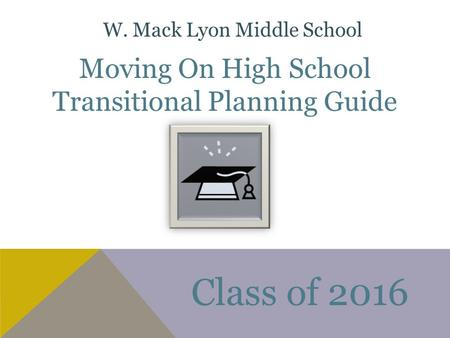 Moving On High School Transitional Planning Guide Class of 2016 W. Mack Lyon Middle School.