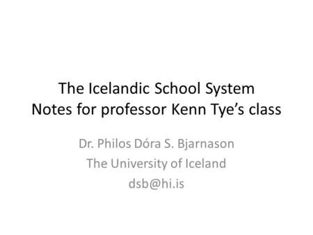 The Icelandic School System Notes for professor Kenn Tye's class Dr. Philos Dóra S. Bjarnason The University of Iceland