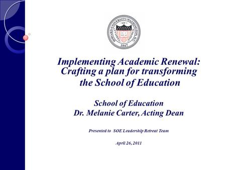 Implementing Academic Renewal: Crafting a plan for transforming the School of Education School of Education Dr. Melanie Carter, Acting Dean Presented to.