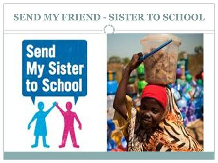 SEND MY FRIEND - SISTER TO SCHOOL. This is the volunteering activity - campaign of young people all over the world who support 67 million young children.