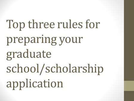 Top three rules for preparing your graduate school/scholarship application.
