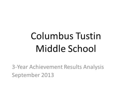 Columbus Tustin Middle School 3-Year Achievement Results Analysis September 2013.