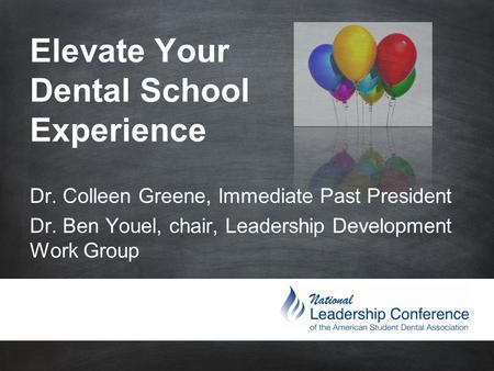 Elevate Your Dental School Experience Dr. Colleen Greene, Immediate Past President Dr. Ben Youel, chair, Leadership.