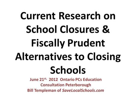 Current Research on School Closures & Fiscally Prudent Alternatives to Closing Schools June 21 st, 2012 Ontario PCs Education Consultation Peterborough.