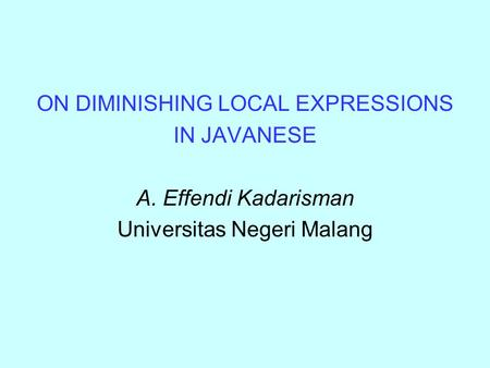 ON DIMINISHING LOCAL EXPRESSIONS IN JAVANESE A. Effendi Kadarisman Universitas Negeri Malang.