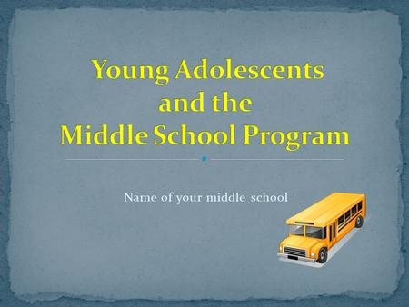 Name of your middle school. Early adolescence Young adolescent development Physical Intellectual Emotional Social The middle school program Our program.