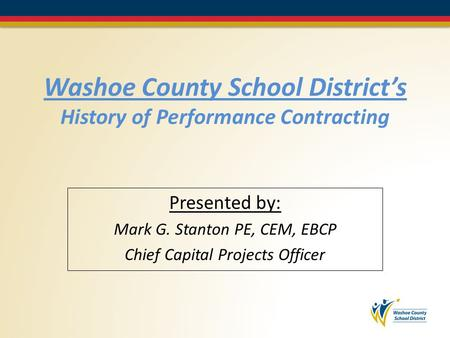 Washoe County School District's History of Performance Contracting Presented by: Mark G. Stanton PE, CEM, EBCP Chief Capital Projects Officer.
