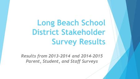 Long Beach School District Stakeholder Survey Results Results from 2013-2014 and 2014-2015 Parent, Student, and Staff Surveys.