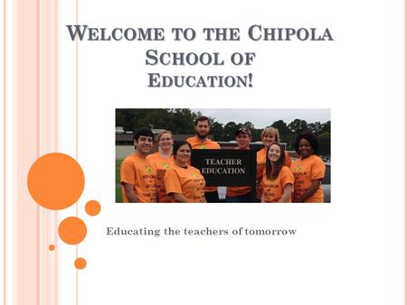 W ELCOME TO THE C HIPOLA S CHOOL OF E DUCATION ! Educating the teachers of tomorrow.