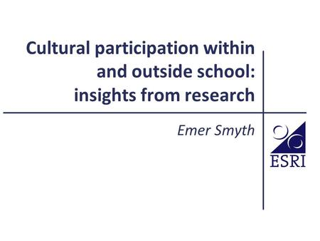 Cultural participation within and outside school: insights from research Emer Smyth.